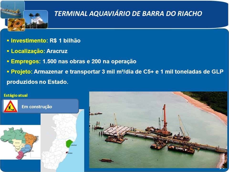 TERMINAL AQUAVIÁRIO DE BARRA DO RIACHO Investimento: R$ 1 bilhão Localização: Aracruz Empregos: 1.500 nas obras e 200 na operação Projeto: Armazenar e transportar 3 mil m³/dia de C5+ e 1 mil toneladas de GLP produzidos no Estado.