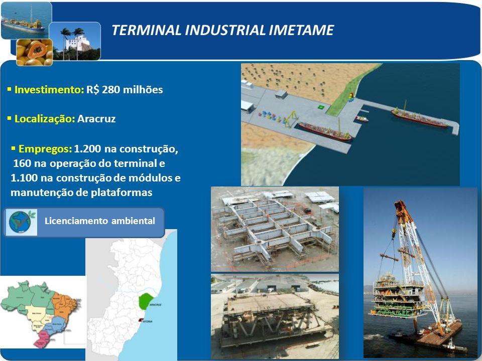 Licenciamento ambiental Investimento: R$ 280 milhões Localização: Aracruz Empregos: 1.200 na construção, 160 na operação do terminal e 1.100 na construção de módulos e manutenção de plataformas TERMINAL INDUSTRIAL IMETAME