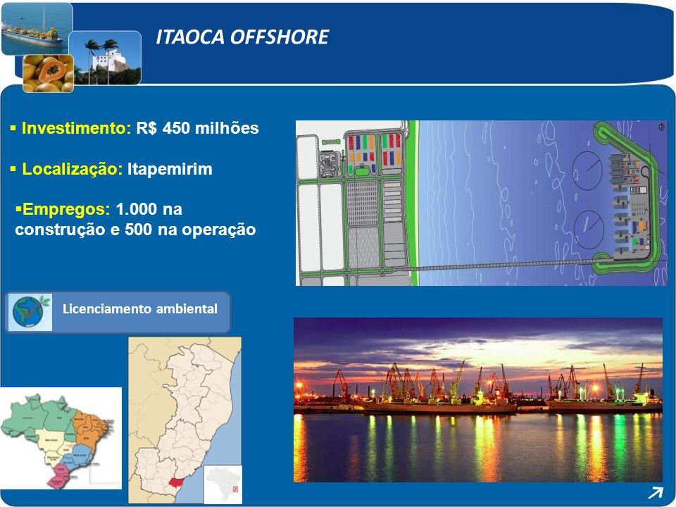 Licenciamento ambiental ITAOCA OFFSHORE Investimento: R$ 450 milhões Localização: Itapemirim Empregos: 1.000 na construção e 500 na operação