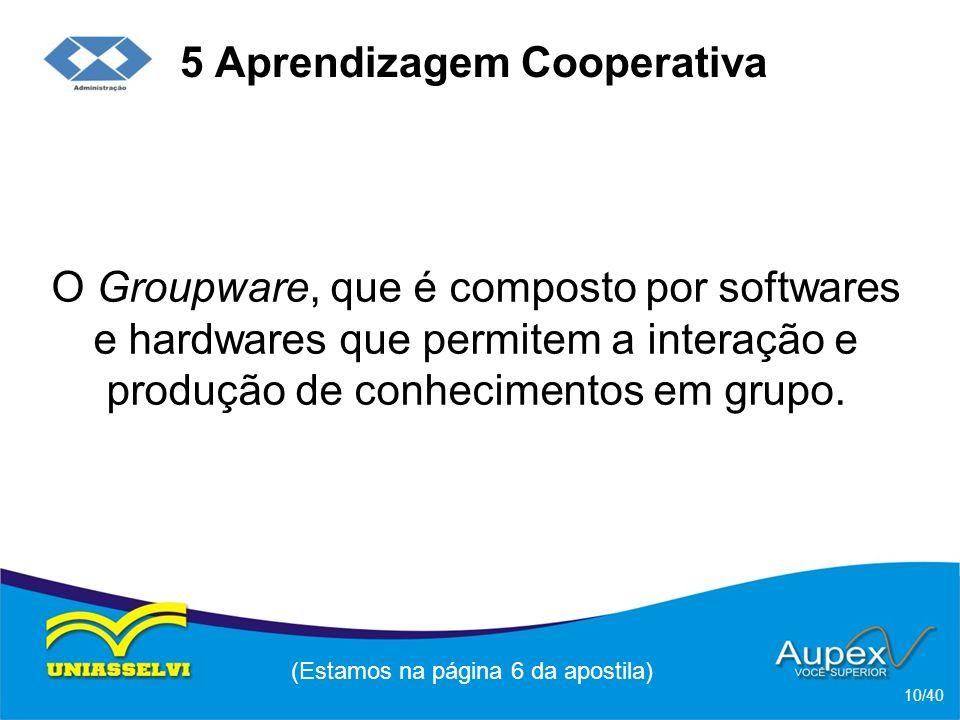 5 Aprendizagem Cooperativa O Groupware, que é composto por softwares e hardwares que permitem a interação e produção de conhecimentos em grupo.