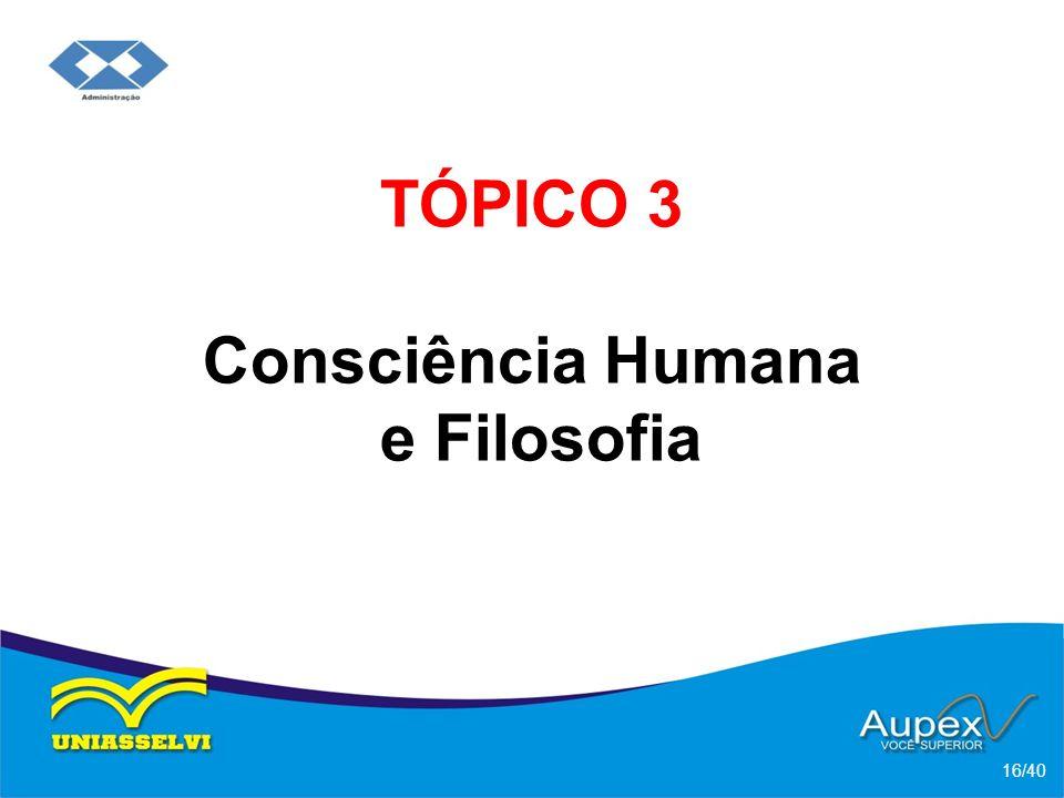 TÓPICO 3 Consciência Humana e Filosofia 16/40