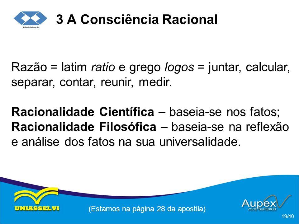 3 A Consciência Racional Razão = latim ratio e grego logos = juntar, calcular, separar, contar, reunir, medir.