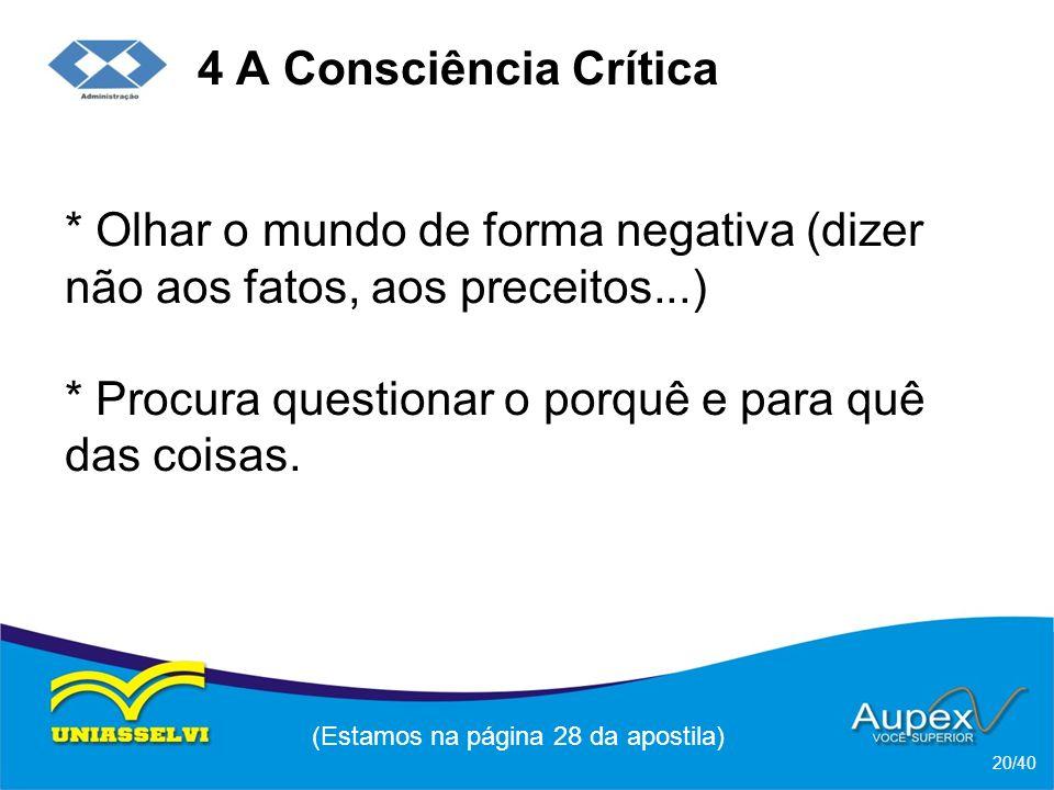 4 A Consciência Crítica * Olhar o mundo de forma negativa (dizer não aos fatos, aos preceitos...) * Procura questionar o porquê e para quê das coisas.