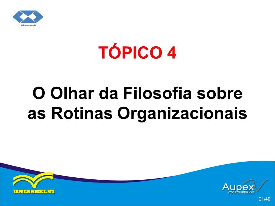 TÓPICO 4 O Olhar da Filosofia sobre as Rotinas Organizacionais 21/40