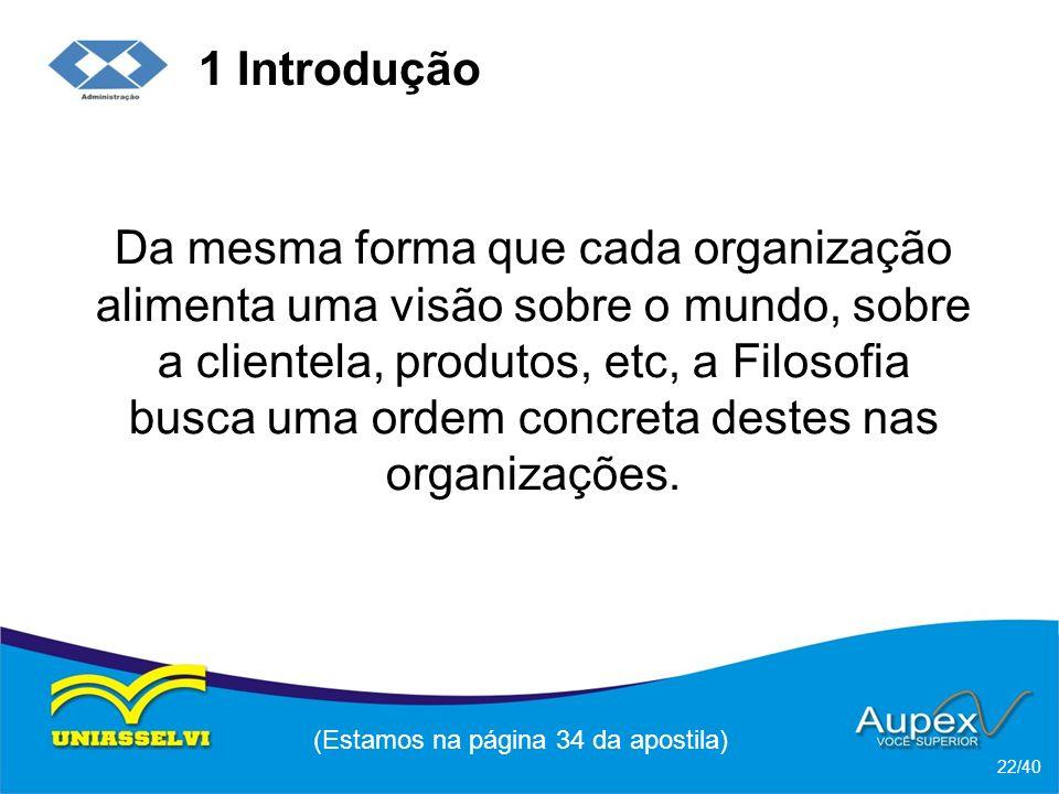 1 Introdução Da mesma forma que cada organização alimenta uma visão sobre o mundo, sobre a clientela, produtos, etc, a Filosofia busca uma ordem concreta destes nas organizações.