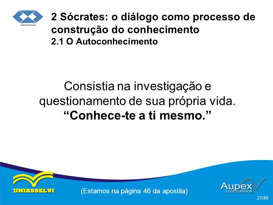2 Sócrates: o diálogo como processo de construção do conhecimento 2.1 O Autoconhecimento Consistia na investigação e questionamento de sua própria vida.