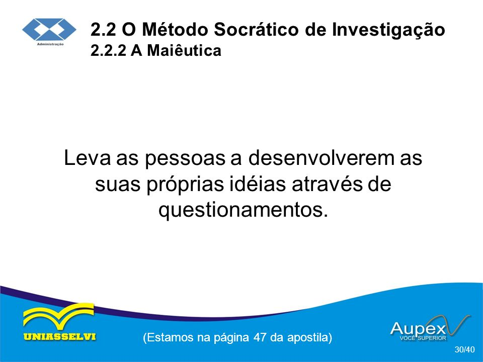 2.2 O Método Socrático de Investigação 2.2.2 A Maiêutica Leva as pessoas a desenvolverem as suas próprias idéias através de questionamentos.