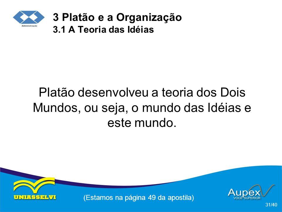 3 Platão e a Organização 3.1 A Teoria das Idéias Platão desenvolveu a teoria dos Dois Mundos, ou seja, o mundo das Idéias e este mundo.