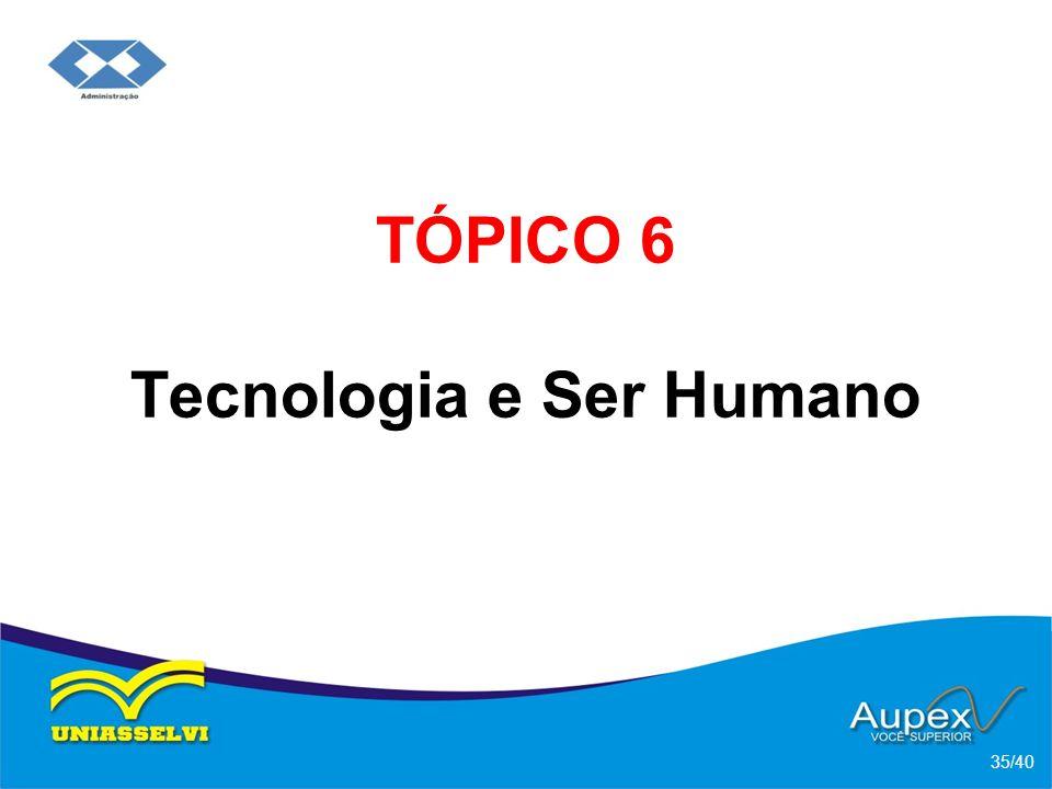 TÓPICO 6 Tecnologia e Ser Humano 35/40