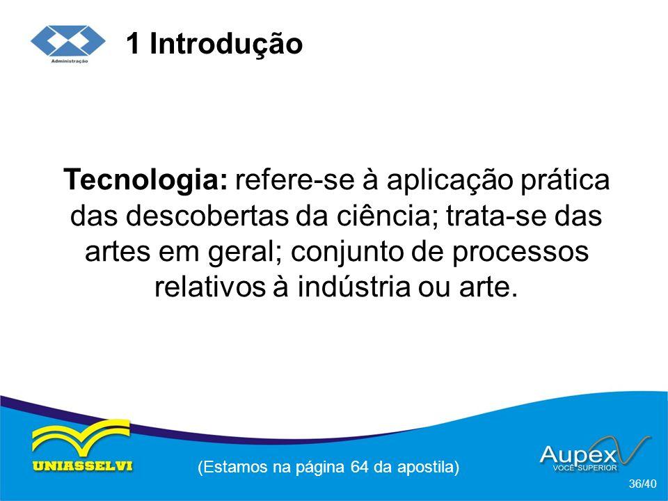 1 Introdução Tecnologia: refere-se à aplicação prática das descobertas da ciência; trata-se das artes em geral; conjunto de processos relativos à indústria ou arte.
