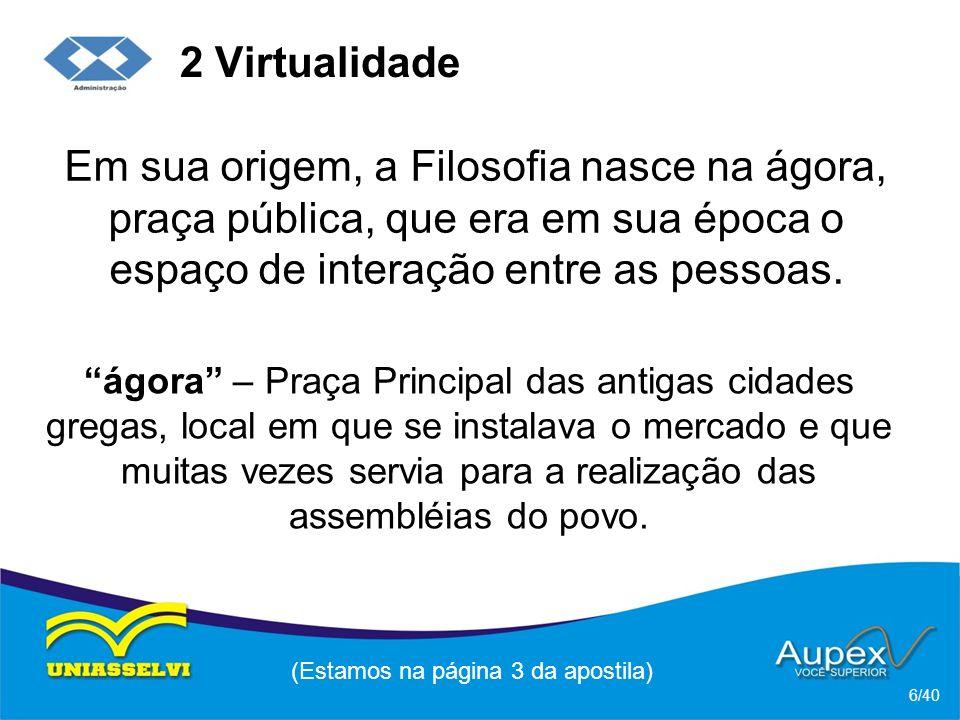 2 Virtualidade Em sua origem, a Filosofia nasce na ágora, praça pública, que era em sua época o espaço de interação entre as pessoas.