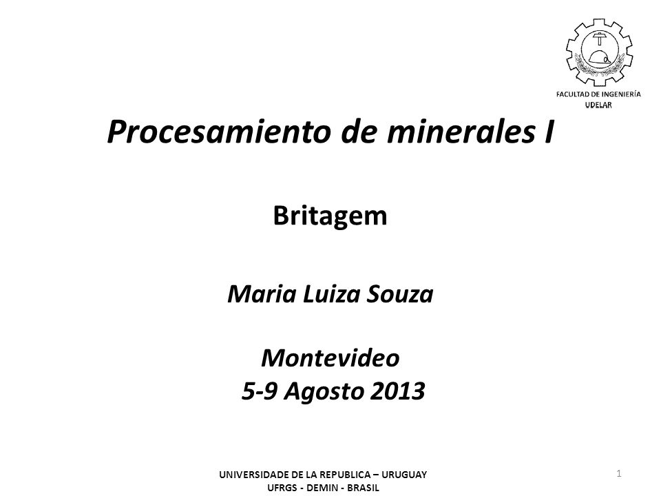 Procesamiento de minerales I Britagem Maria Luiza Souza Montevideo 5-9 Agosto 2013 1 UNIVERSIDADE DE LA REPUBLICA – URUGUAY UFRGS - DEMIN - BRASIL