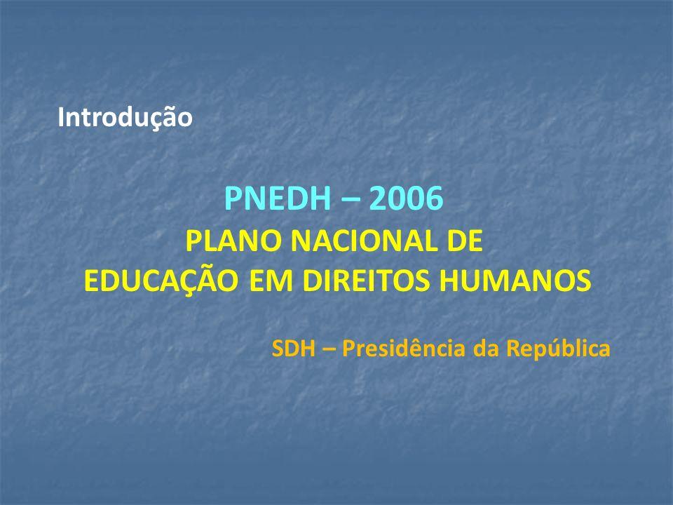 Introdução PNEDH – 2006 PLANO NACIONAL DE EDUCAÇÃO EM DIREITOS HUMANOS SDH – Presidência da República