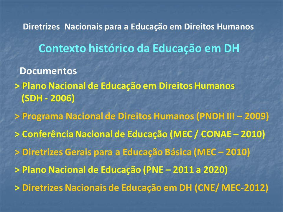 > Plano Nacional de Educação em Direitos Humanos (SDH - 2006) > Programa Nacional de Direitos Humanos (PNDH III – 2009) > Conferência Nacional de Educação (MEC / CONAE – 2010) > Diretrizes Gerais para a Educação Básica (MEC – 2010) > Plano Nacional de Educação (PNE – 2011 a 2020) > Diretrizes Nacionais de Educação em DH (CNE/ MEC-2012) Diretrizes Nacionais para a Educação em Direitos Humanos Contexto histórico da Educação em DH Documentos