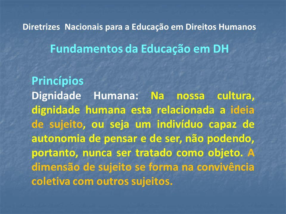 Princípios Dignidade Humana: Na nossa cultura, dignidade humana esta relacionada a ideia de sujeito, ou seja um indivíduo capaz de autonomia de pensar e de ser, não podendo, portanto, nunca ser tratado como objeto.