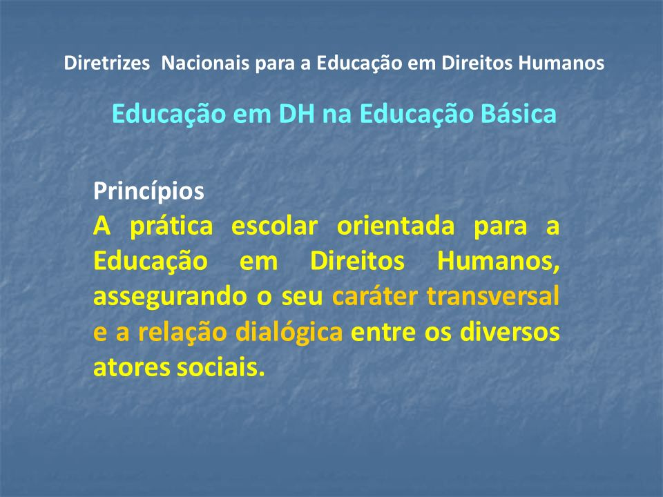 Princípios A prática escolar orientada para a Educação em Direitos Humanos, assegurando o seu caráter transversal e a relação dialógica entre os diversos atores sociais.