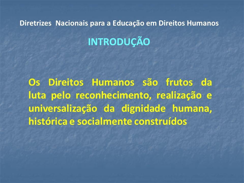 Os Direitos Humanos são frutos da luta pelo reconhecimento, realização e universalização da dignidade humana, histórica e socialmente construídos Diretrizes Nacionais para a Educação em Direitos Humanos INTRODUÇÃO