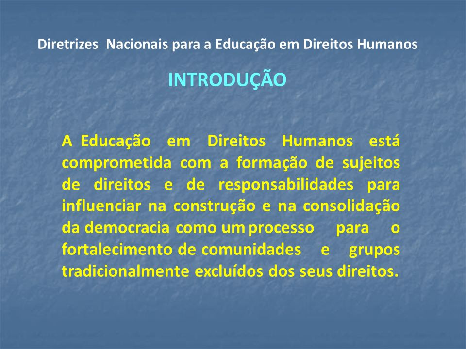 A Educação em Direitos Humanos está comprometida com a formação de sujeitos de direitos e de responsabilidades para influenciar na construção e na consolidação da democracia como umprocesso para o fortalecimento decomunidades e grupos tradicionalmente excluídos dos seus direitos.