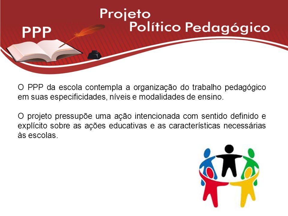 O PPP da escola contempla a organização do trabalho pedagógico em suas especificidades, níveis e modalidades de ensino. O projeto pressupõe uma ação i