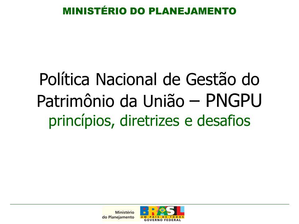 Política Nacional de Gestão do Patrimônio da União – PNGPU princípios, diretrizes e desafios MINISTÉRIO DO PLANEJAMENTO