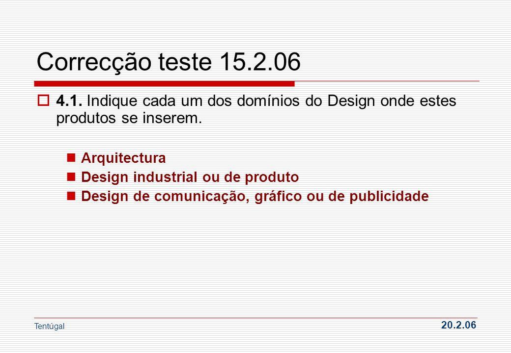 Correcção teste 15.2.06 4.1. Indique cada um dos domínios do Design onde estes produtos se inserem. Arquitectura Design industrial ou de produto Desig