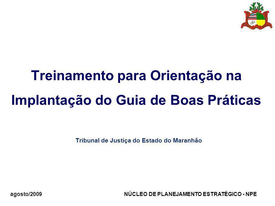 agosto/2009 NÚCLEO DE PLANEJAMENTO ESTRATÉGICO - NPE Treinamento para Orientação na Implantação do Guia de Boas Práticas Tribunal de Justiça do Estado