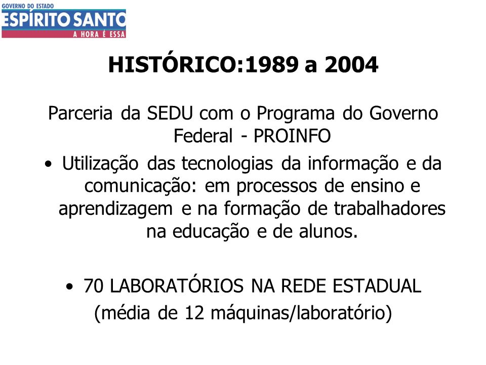 HISTÓRICO:1989 a 2004 Parceria da SEDU com o Programa do Governo Federal - PROINFO Utilização das tecnologias da informação e da comunicação: em proce
