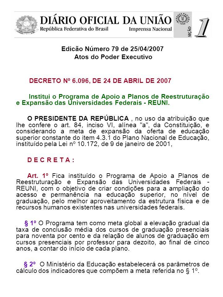Edicão Número 79 de 25/04/2007 Atos do Poder Executivo DECRETO Nº 6.096, DE 24 DE ABRIL DE 2007 Institui o Programa de Apoio a Planos de Reestruturação e Expansão das Universidades Federais - REUNI.