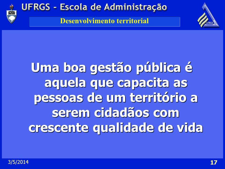 3/5/2014 17 Desenvolvimento territorial Uma boa gestão pública é aquela que capacita as pessoas de um território a serem cidadãos com crescente qualid