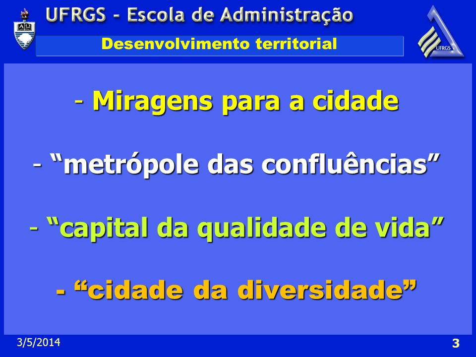 3/5/2014 3 Desenvolvimento territorial -Miragens para a cidade -metrópole das confluências -capital da qualidade de vida -cidade da diversidade