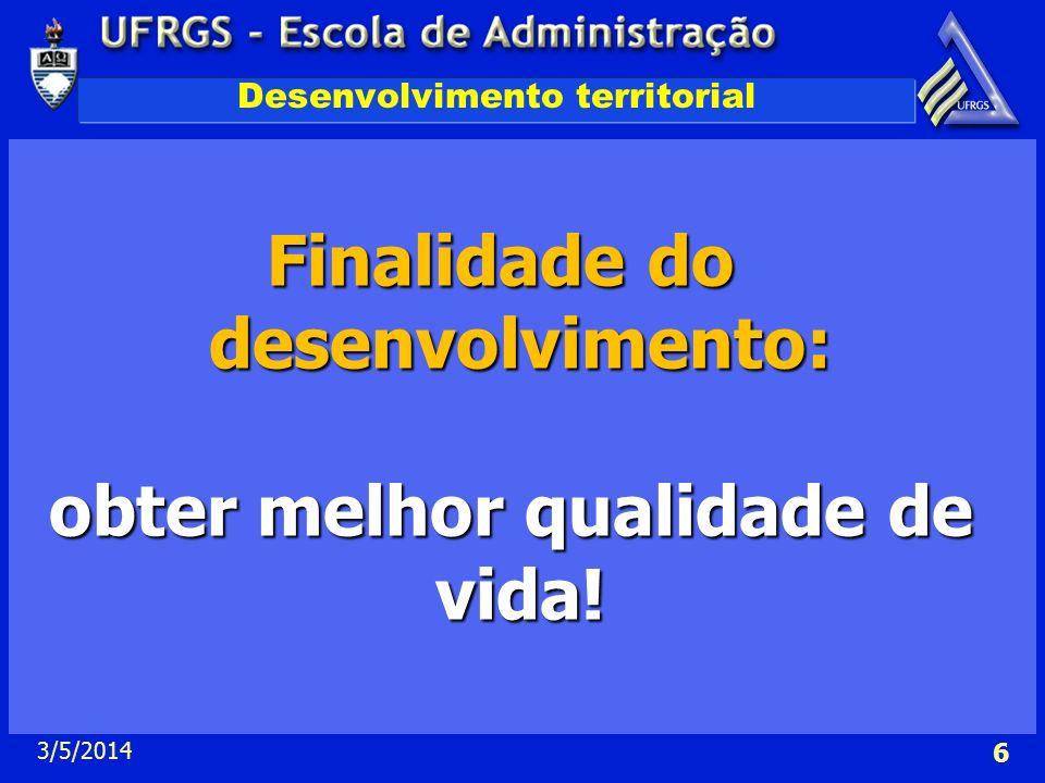 3/5/2014 6 Desenvolvimento territorial Finalidade do desenvolvimento: obter melhor qualidade de vida! obter melhor qualidade de vida!
