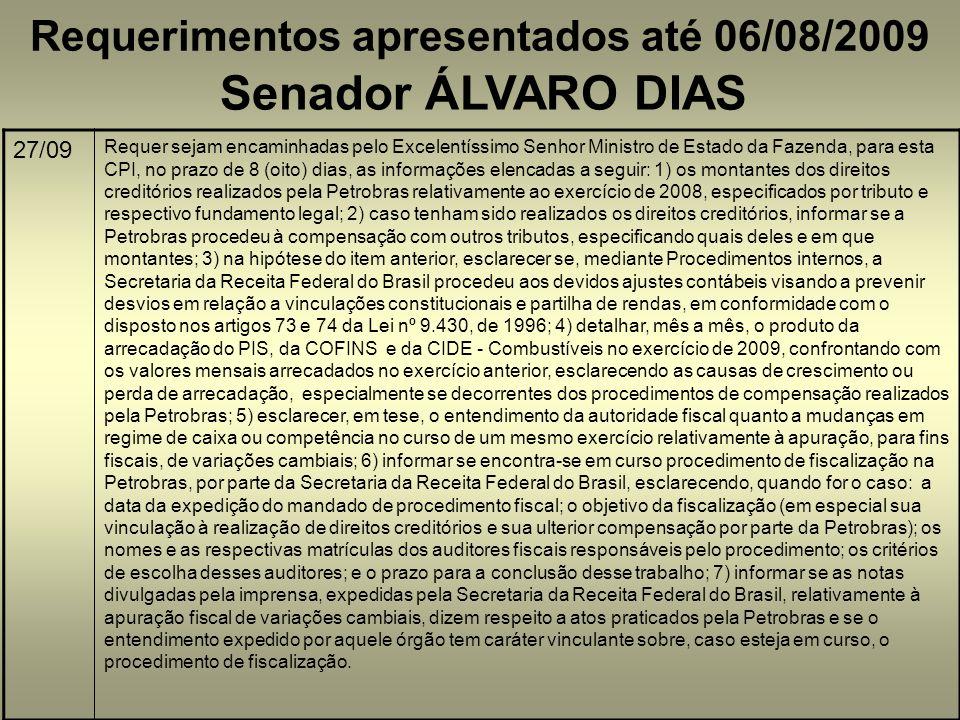 Requerimentos apresentados até 06/08/2009 Senador ÁLVARO DIAS 27/09 Requer sejam encaminhadas pelo Excelentíssimo Senhor Ministro de Estado da Fazenda, para esta CPI, no prazo de 8 (oito) dias, as informações elencadas a seguir: 1) os montantes dos direitos creditórios realizados pela Petrobras relativamente ao exercício de 2008, especificados por tributo e respectivo fundamento legal; 2) caso tenham sido realizados os direitos creditórios, informar se a Petrobras procedeu à compensação com outros tributos, especificando quais deles e em que montantes; 3) na hipótese do item anterior, esclarecer se, mediante Procedimentos internos, a Secretaria da Receita Federal do Brasil procedeu aos devidos ajustes contábeis visando a prevenir desvios em relação a vinculações constitucionais e partilha de rendas, em conformidade com o disposto nos artigos 73 e 74 da Lei nº 9.430, de 1996; 4) detalhar, mês a mês, o produto da arrecadação do PIS, da COFINS e da CIDE - Combustíveis no exercício de 2009, confrontando com os valores mensais arrecadados no exercício anterior, esclarecendo as causas de crescimento ou perda de arrecadação, especialmente se decorrentes dos procedimentos de compensação realizados pela Petrobras; 5) esclarecer, em tese, o entendimento da autoridade fiscal quanto a mudanças em regime de caixa ou competência no curso de um mesmo exercício relativamente à apuração, para fins fiscais, de variações cambiais; 6) informar se encontra-se em curso procedimento de fiscalização na Petrobras, por parte da Secretaria da Receita Federal do Brasil, esclarecendo, quando for o caso: a data da expedição do mandado de procedimento fiscal; o objetivo da fiscalização (em especial sua vinculação à realização de direitos creditórios e sua ulterior compensação por parte da Petrobras); os nomes e as respectivas matrículas dos auditores fiscais responsáveis pelo procedimento; os critérios de escolha desses auditores; e o prazo para a conclusão desse trabalho; 7) informar se as notas