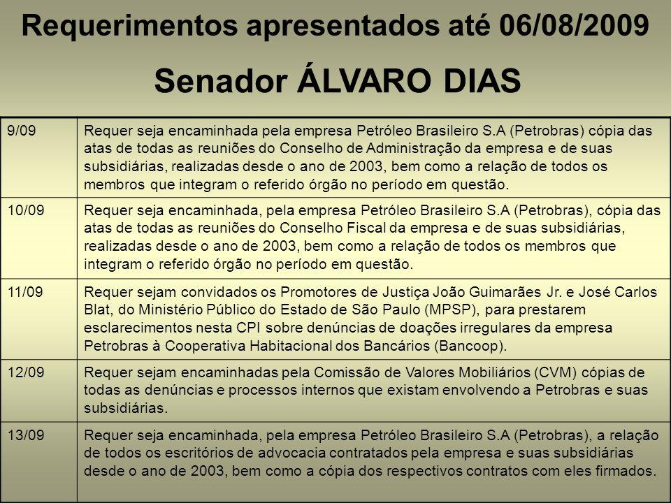 Requerimentos apresentados até 06/08/2009 Senador ÁLVARO DIAS 9/09Requer seja encaminhada pela empresa Petróleo Brasileiro S.A (Petrobras) cópia das atas de todas as reuniões do Conselho de Administração da empresa e de suas subsidiárias, realizadas desde o ano de 2003, bem como a relação de todos os membros que integram o referido órgão no período em questão.