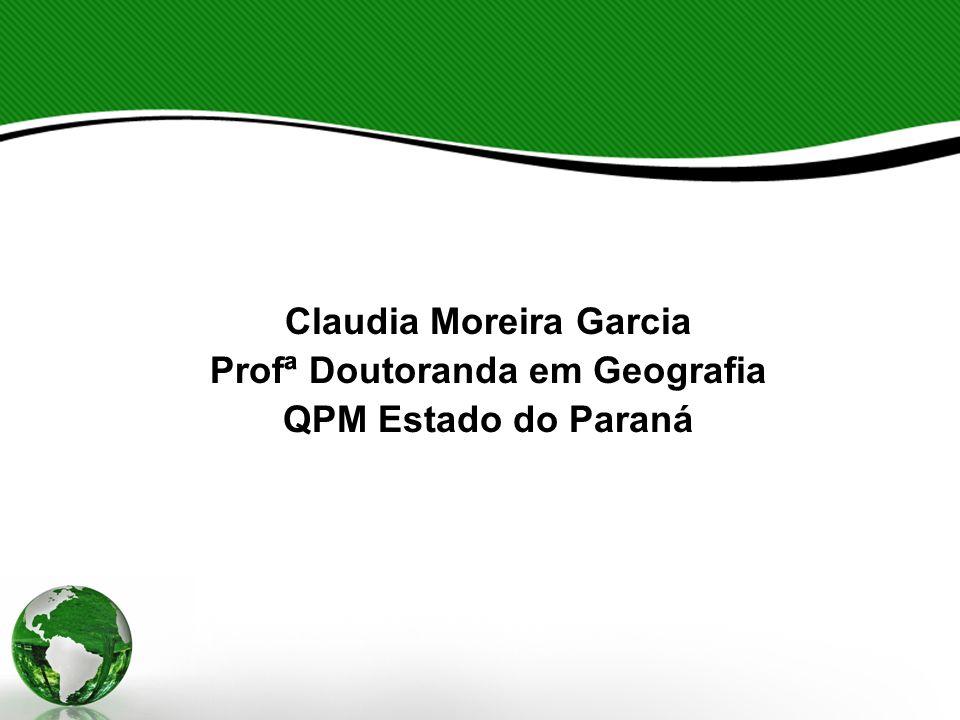 Claudia Moreira Garcia Profª Doutoranda em Geografia QPM Estado do Paraná