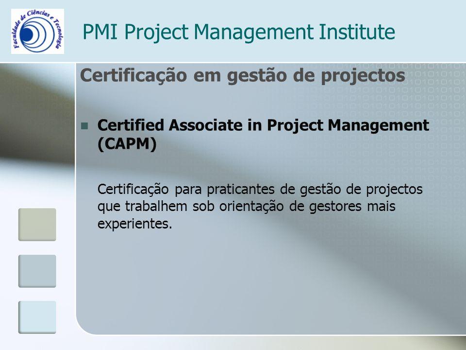 PMI Project Management Institute Certificação em gestão de projectos Certified Associate in Project Management (CAPM) Certificação para praticantes de gestão de projectos que trabalhem sob orientação de gestores mais experientes.