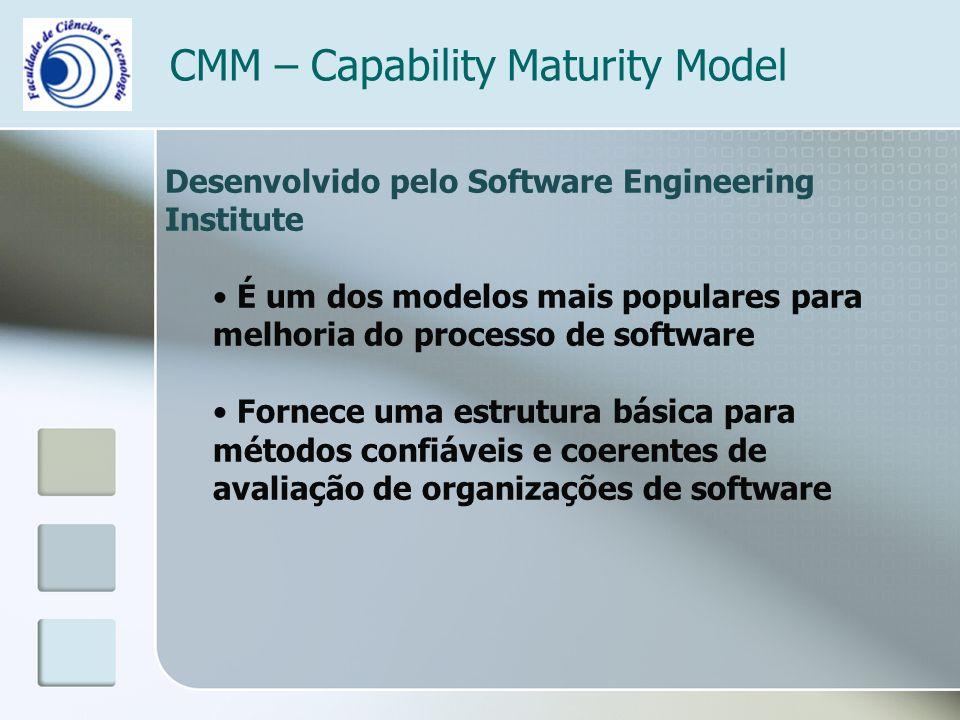 CMM – Capability Maturity Model Desenvolvido pelo Software Engineering Institute É um dos modelos mais populares para melhoria do processo de software Fornece uma estrutura básica para métodos confiáveis e coerentes de avaliação de organizações de software
