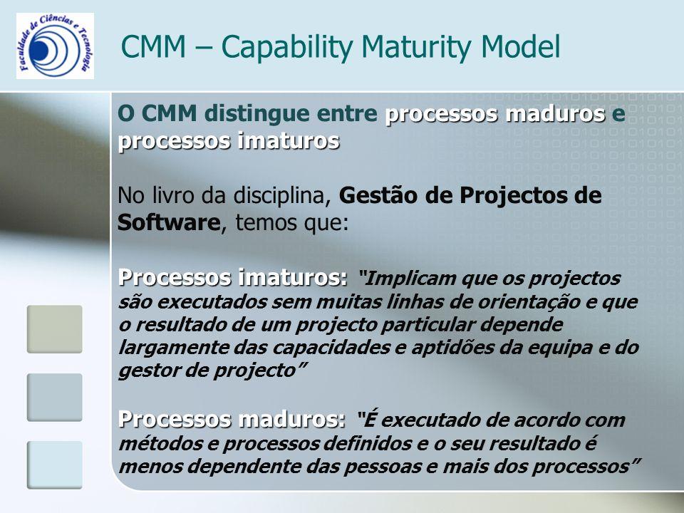 CMM – Capability Maturity Model processos maduros processos imaturos O CMM distingue entre processos maduros e processos imaturos No livro da disciplina, Gestão de Projectos de Software, temos que: Processos imaturos: Processos imaturos: Implicam que os projectos são executados sem muitas linhas de orientação e que o resultado de um projecto particular depende largamente das capacidades e aptidões da equipa e do gestor de projecto Processos maduros: Processos maduros: É executado de acordo com métodos e processos definidos e o seu resultado é menos dependente das pessoas e mais dos processos