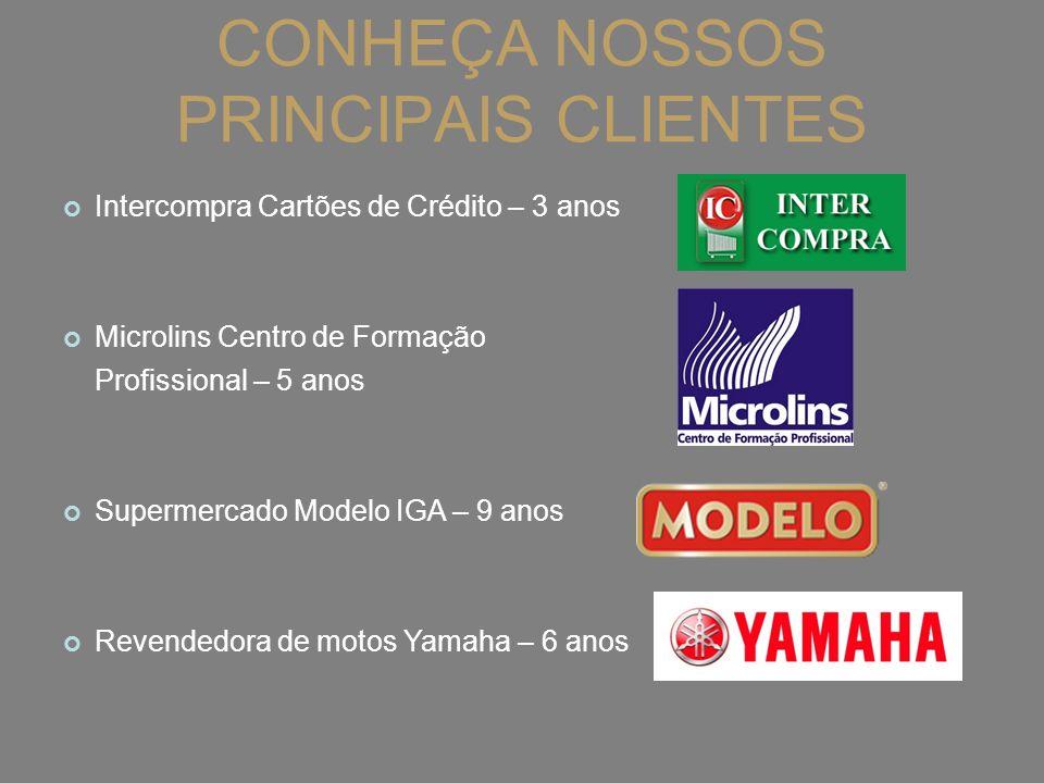 CONHEÇA NOSSOS PRINCIPAIS CLIENTES Intercompra Cartões de Crédito – 3 anos Microlins Centro de Formação Profissional – 5 anos Supermercado Modelo IGA