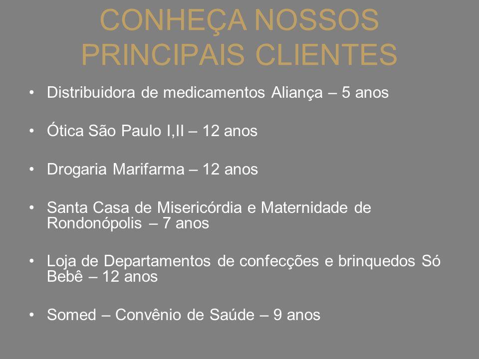 CONHEÇA NOSSOS PRINCIPAIS CLIENTES Distribuidora de medicamentos Aliança – 5 anos Ótica São Paulo I,II – 12 anos Drogaria Marifarma – 12 anos Santa Ca