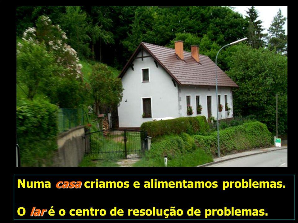 casa Numa casa criamos e alimentamos problemas. lar O lar é o centro de resolução de problemas.