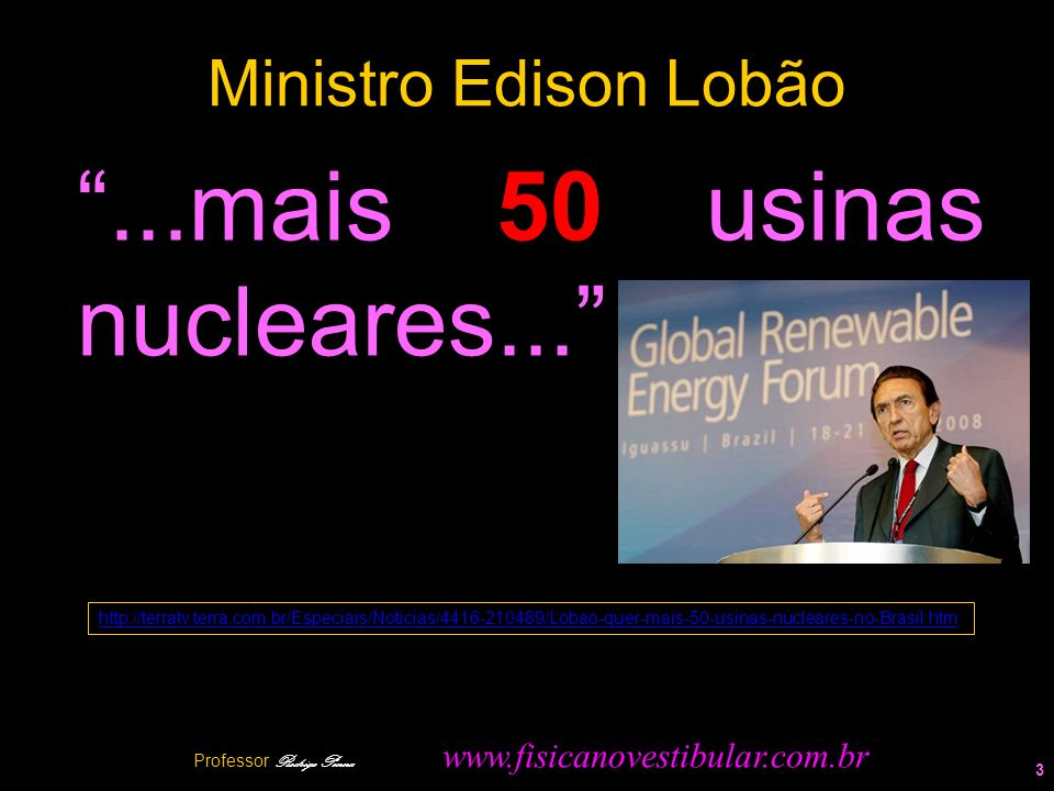 Ministro Edison Lobão 3...mais 50 usinas nucleares... Professor Rodrigo Penna www.fisicanovestibular.com.br http://terratv.terra.com.br/Especiais/Noti