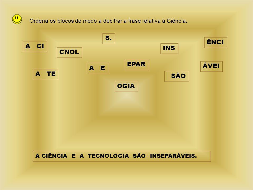 Ordena os blocos de modo a decifrar a frase relativa à Ciência. A CI CNOL INS EPAR ÁVEI A E A TE OGIA S. ÊNCI SÃO A CIÊNCIA E A TECNOLOGIA SÃO INSEPAR