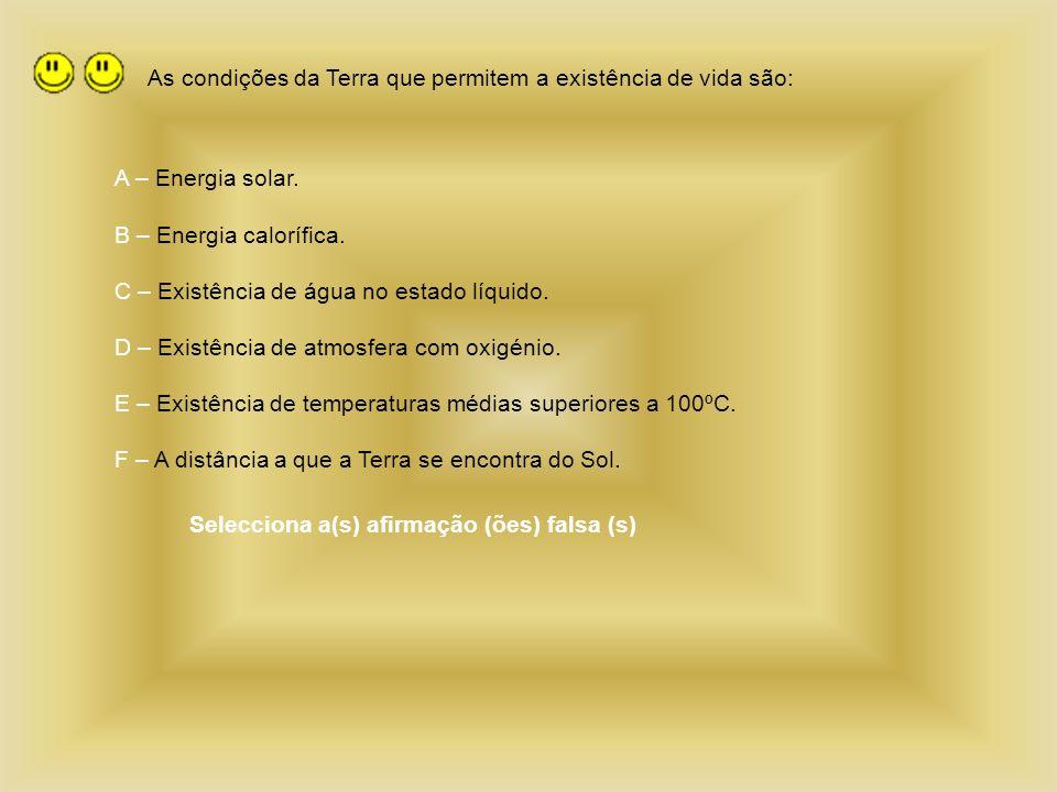 As condições da Terra que permitem a existência de vida são: A – Energia solar. B – Energia calorífica. C – Existência de água no estado líquido. D –