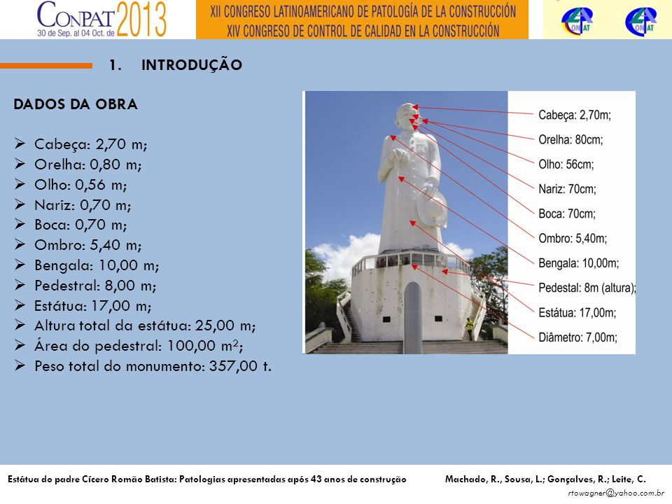 1.INTRODUÇÃO DADOS DA OBRA Cabeça: 2,70 m; Orelha: 0,80 m; Olho: 0,56 m; Nariz: 0,70 m; Boca: 0,70 m; Ombro: 5,40 m; Bengala: 10,00 m; Pedestral: 8,00 m; Estátua: 17,00 m; Altura total da estátua: 25,00 m; Área do pedestral: 100,00 m²; Peso total do monumento: 357,00 t.