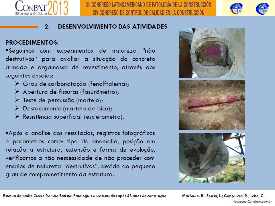 2.DESENVOLVIMENTO DAS ATIVIDADES PROCEDIMENTOS: Seguimos com experimentos de natureza não destrutivos para avaliar a situação do concreto armado e argamassa de revestimento, através dos seguintes ensaios: Grau de carbonatação (fenolftaleina); Abertura de fissuras (fissurômetro); Teste de percussão (martelo); Destacamento (martelo de bico); Resistência superficial (esclerometro).