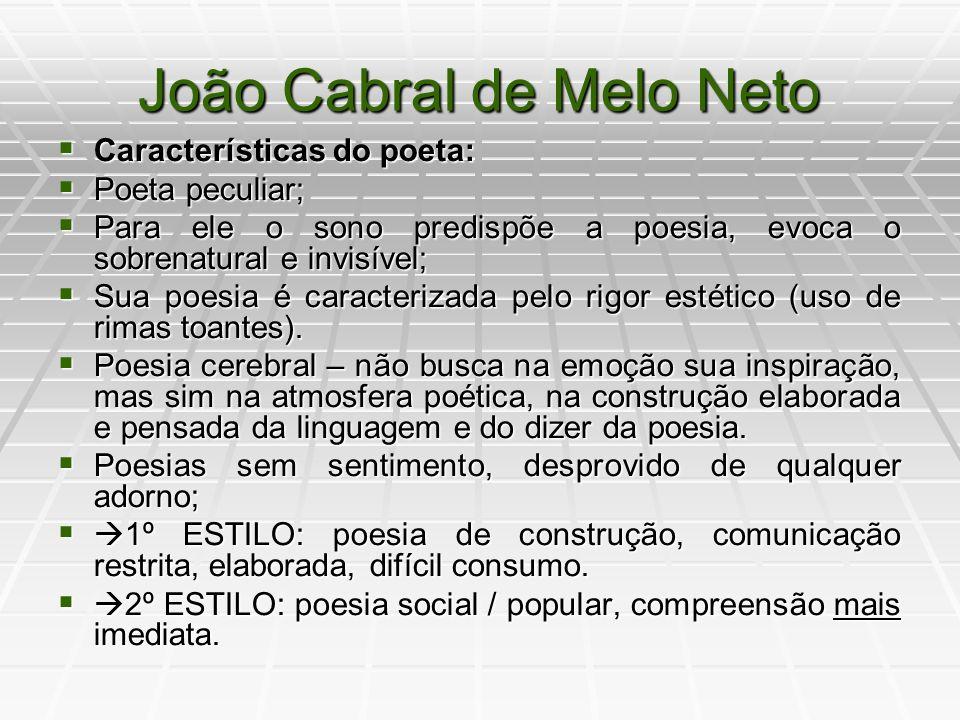 João Cabral de Melo Neto Bibliografia: Pedra do Sono (1942), Os Três Mal- Amados (1943), O Engenheiro (1945), Psicologia da Composição com a Fábula de Anfion e Antiode (1947), O Cão sem Plumas (1950), O Rio ou Relação da Viagem que Faz o Capibaribe de Sua Nascente à Cidade do Recife (1954), Dois Parlamentos (1960), Quaderna (1960), A Educação pela Pedra (1966), Morte e Vida Severina (1966), Museu de Tudo (1975), A Escola das Facas (1980), Auto do Frade (1984), Agrestes (1985), Crime na Calle Relator (1987), Primeiros Poemas (1990), Sevilha Andando (1990).