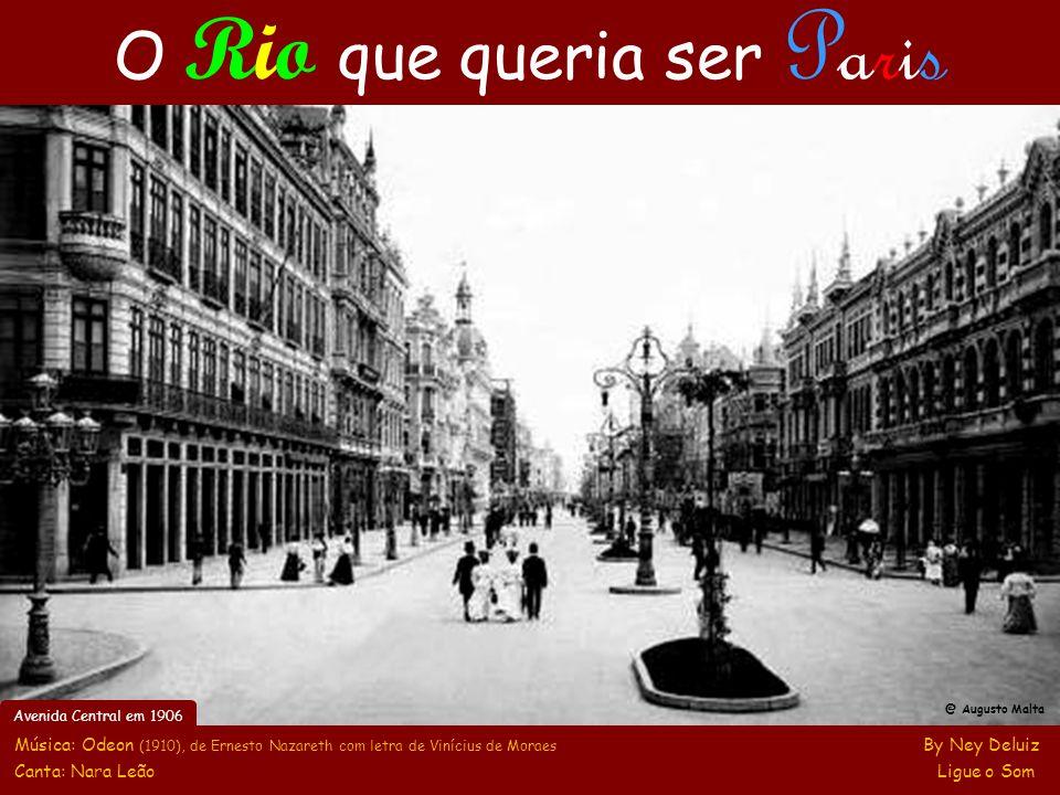 @ Augusto Malta Música: Odeon (1910), de Ernesto Nazareth com letra de Vinícius de Moraes By Ney Deluiz Canta: Nara Leão Ligue o Som O Rio que queria ser Paris Avenida Central em 1906