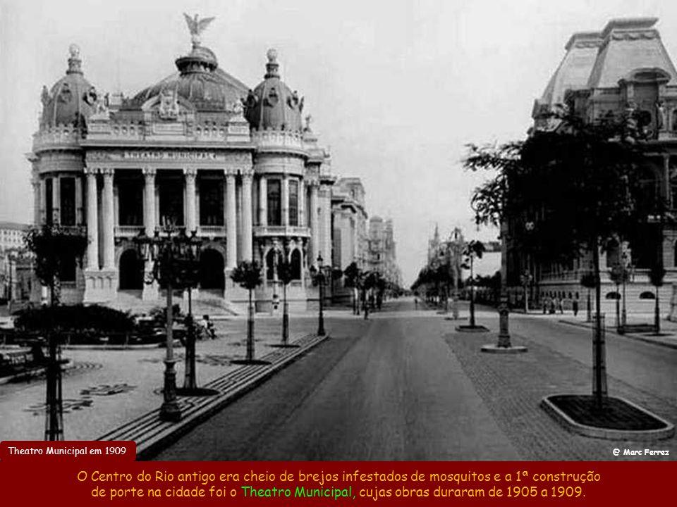 Theatro Municipal em 1909 @ Marc Ferrez O Centro do Rio antigo era cheio de brejos infestados de mosquitos e a 1ª construção de porte na cidade foi o Theatro Municipal, cujas obras duraram de 1905 a 1909.