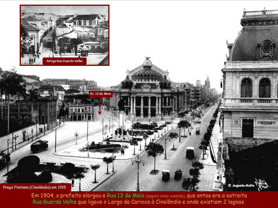 Praça Floriano (Cinelândia) em 1915 Em 1904, o prefeito alargou a Rua 13 de Maio (depois virou avenida), que antes era a estreita Rua Guarda Velha que ligava o Largo da Carioca à Cinelândia e onde existiam 2 lagoas.