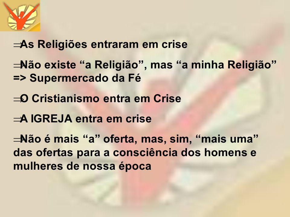 As Religiões entraram em crise Não existe a Religião, mas a minha Religião => Supermercado da Fé O Cristianismo entra em Crise A IGREJA entra em crise